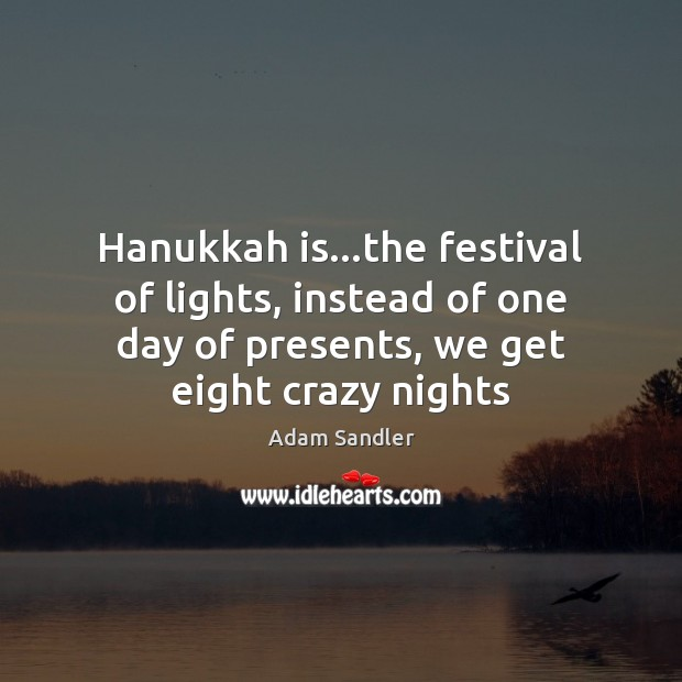 Hanukkah is…the festival of lights, instead of one day of presents, Adam Sandler Picture Quote