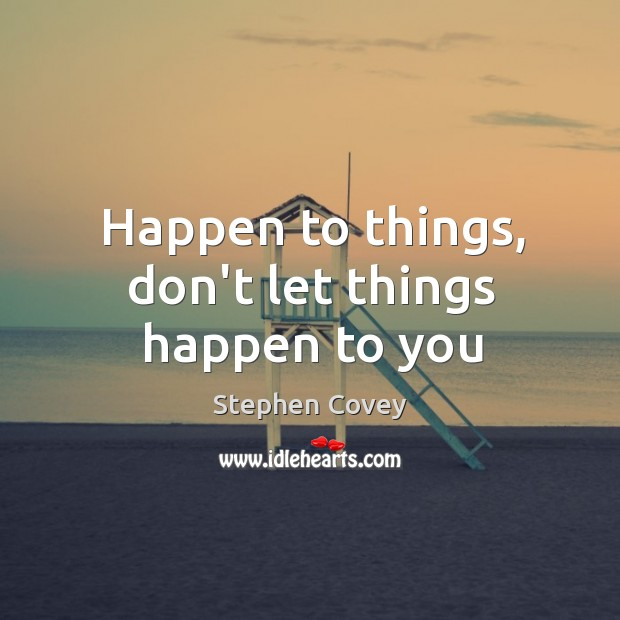 Happen to things, don't let things happen to you Image