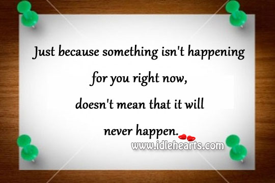 Just Because Something Isn't Happening For You Right Now,