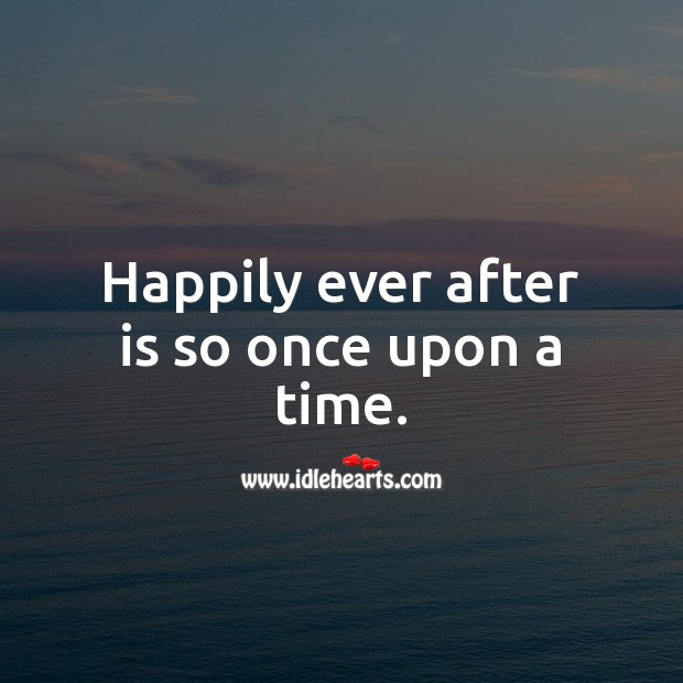 Happily ever after is so once upon a time. Image