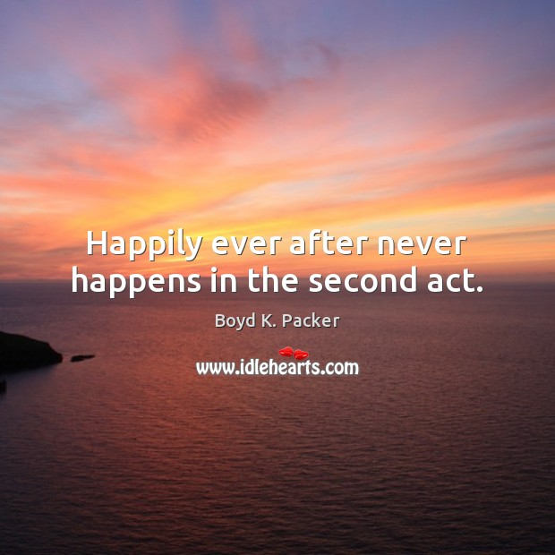 Happily ever after never happens in the second act. Boyd K. Packer Picture Quote