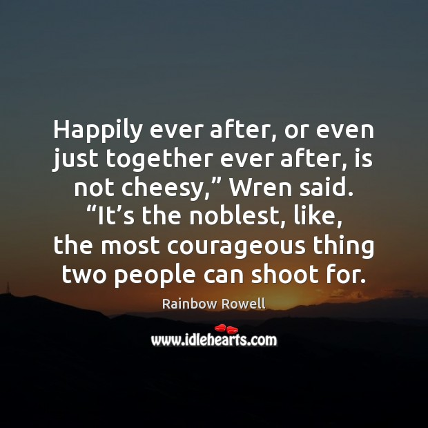 "Happily ever after, or even just together ever after, is not cheesy,"" Rainbow Rowell Picture Quote"