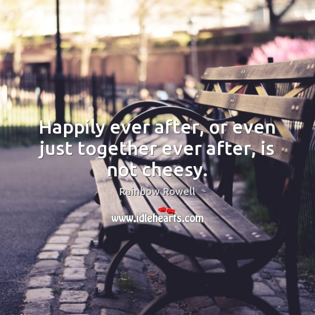 Happily ever after, or even just together ever after, is not cheesy. Rainbow Rowell Picture Quote