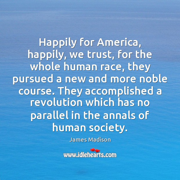 Happily for America, happily, we trust, for the whole human race, they James Madison Picture Quote