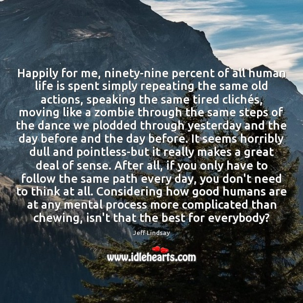 Happily for me, ninety-nine percent of all human life is spent simply Jeff Lindsay Picture Quote
