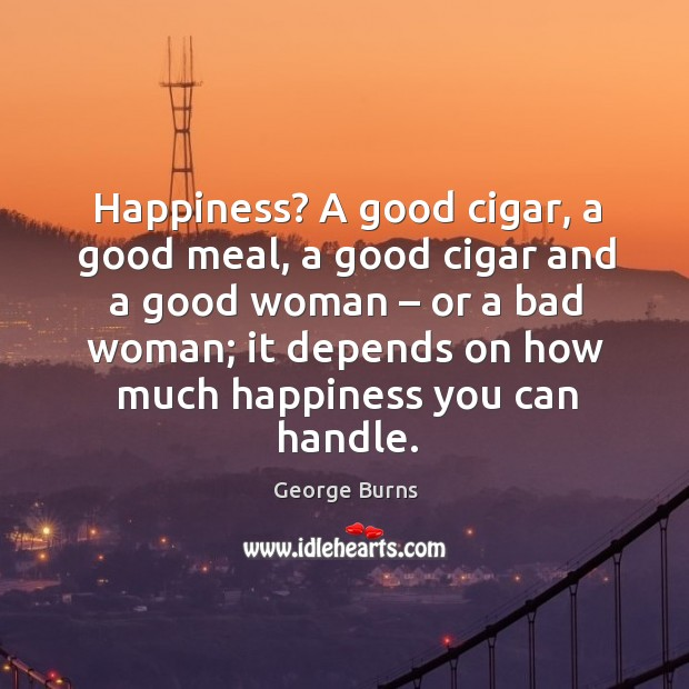 Image, Happiness? a good cigar, a good meal, a good cigar and a good woman – or a bad woman;