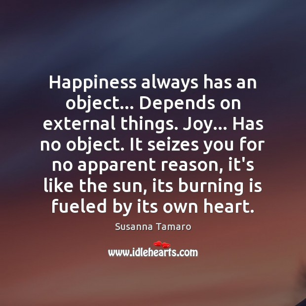 Happiness always has an object… Depends on external things. Joy… Has no Susanna Tamaro Picture Quote