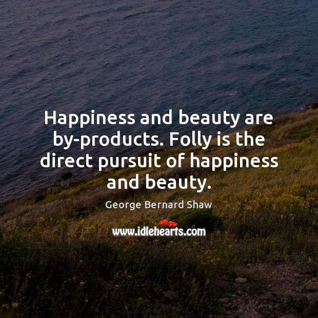 Happiness and beauty are by-products. Folly is the direct pursuit of happiness and beauty. Image