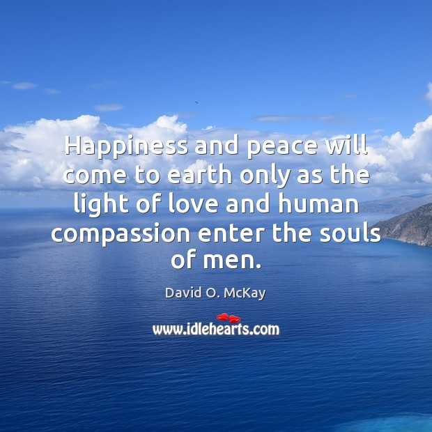 Happiness and peace will come to earth only as the light of David O. McKay Picture Quote