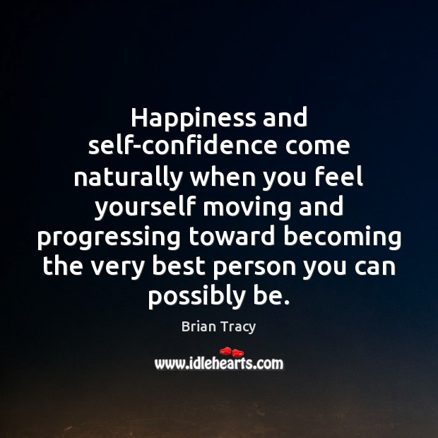 Happiness and self-confidence come naturally when you feel yourself moving and progressing Image