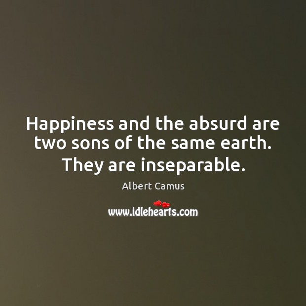 Image, Happiness and the absurd are two sons of the same earth. They are inseparable.
