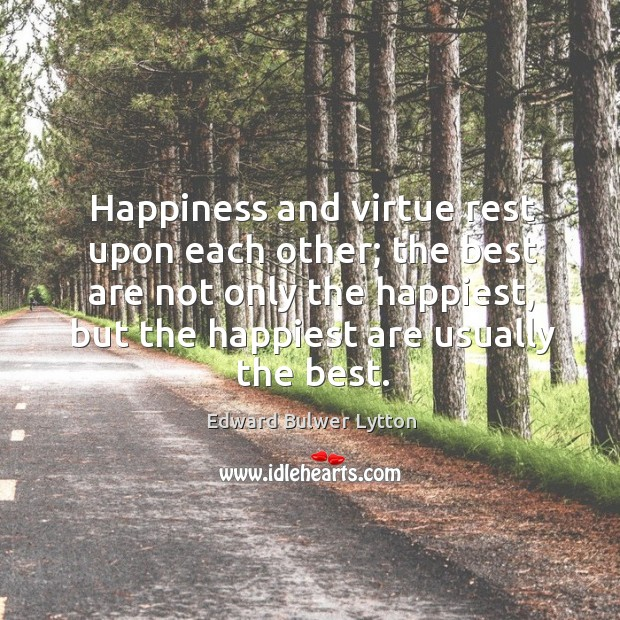 Happiness and virtue rest upon each other; the best are not only the happiest, but the happiest are usually the best. Image