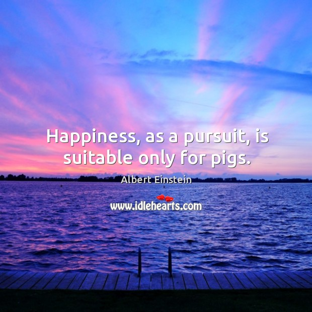 Image, Happiness, as a pursuit, is suitable only for pigs.