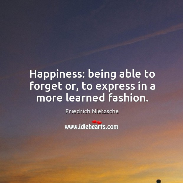 Happiness: being able to forget or, to express in a more learned fashion. Image