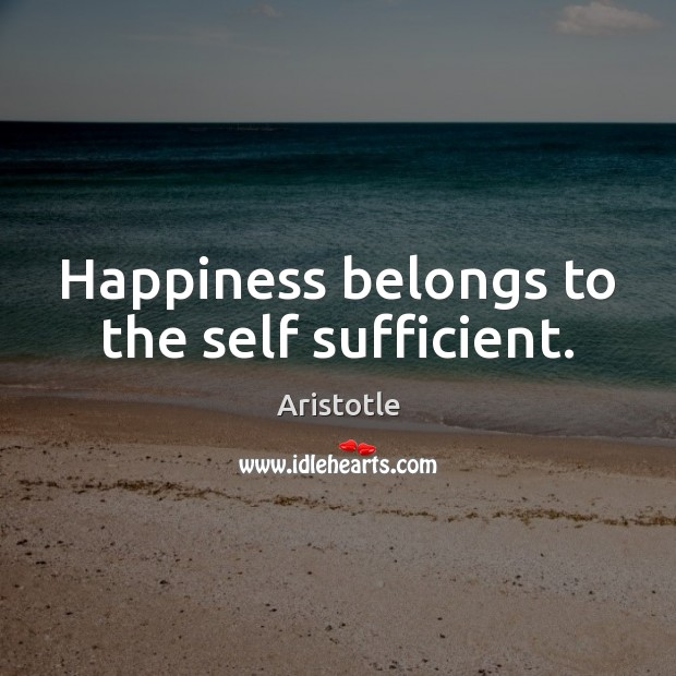 Happiness belongs to the self sufficient. Image