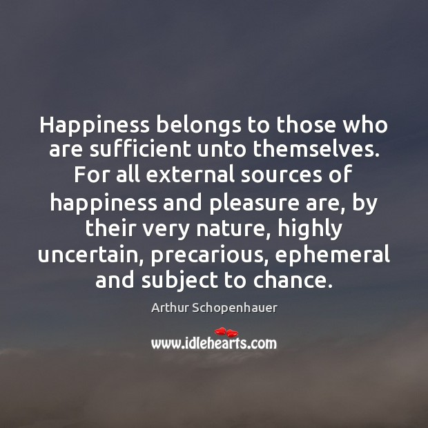 Happiness belongs to those who are sufficient unto themselves. For all external Arthur Schopenhauer Picture Quote
