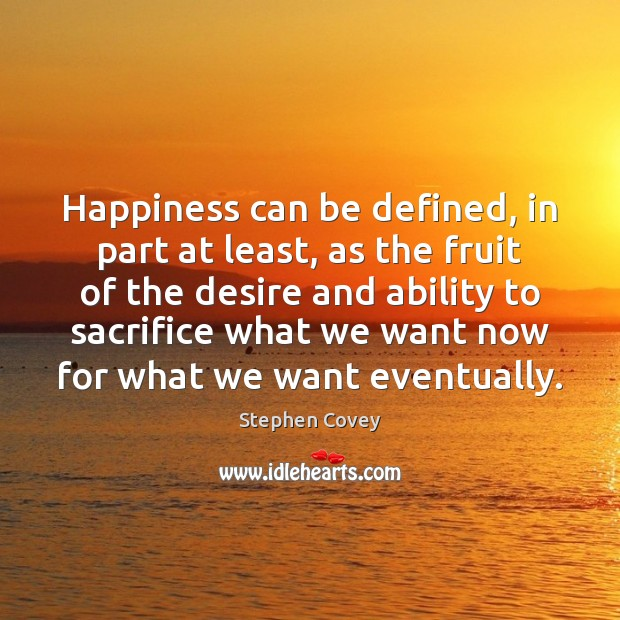 Happiness can be defined, in part at least, as the fruit of Stephen Covey Picture Quote