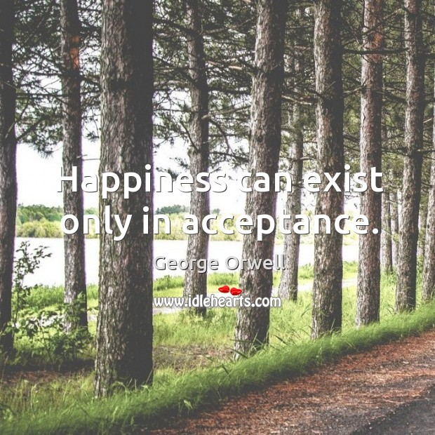 Happiness can exist only in acceptance. Image