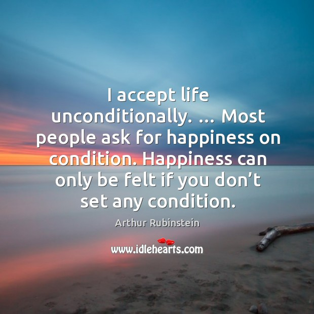 Happiness can only be felt if you don't set any condition. Arthur Rubinstein Picture Quote