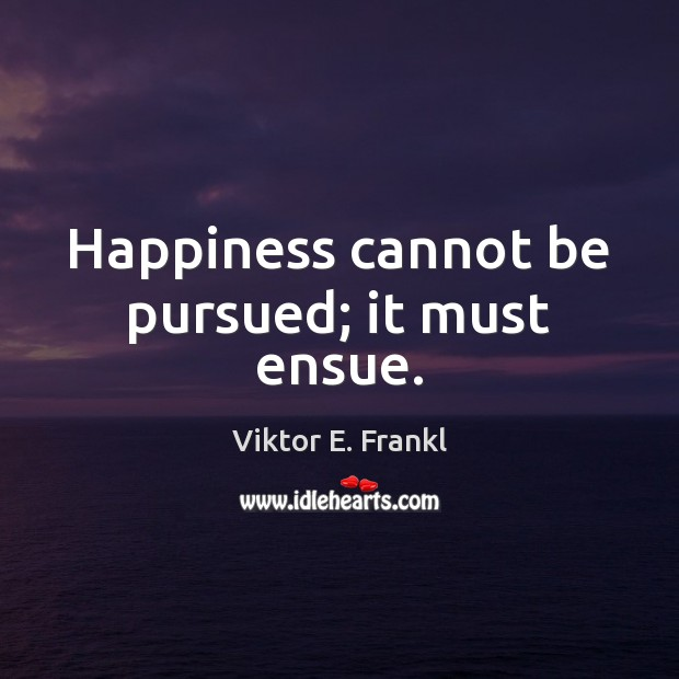Happiness cannot be pursued; it must ensue. Image