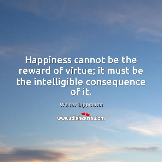 Happiness cannot be the reward of virtue; it must be the intelligible consequence of it. Walter Lippmann Picture Quote