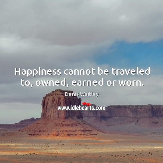 Image, Happiness cannot be traveled to, owned, earned or worn.