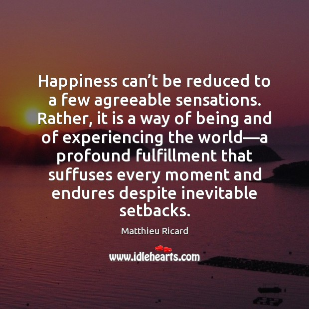 Happiness can't be reduced to a few agreeable sensations. Rather, it Matthieu Ricard Picture Quote