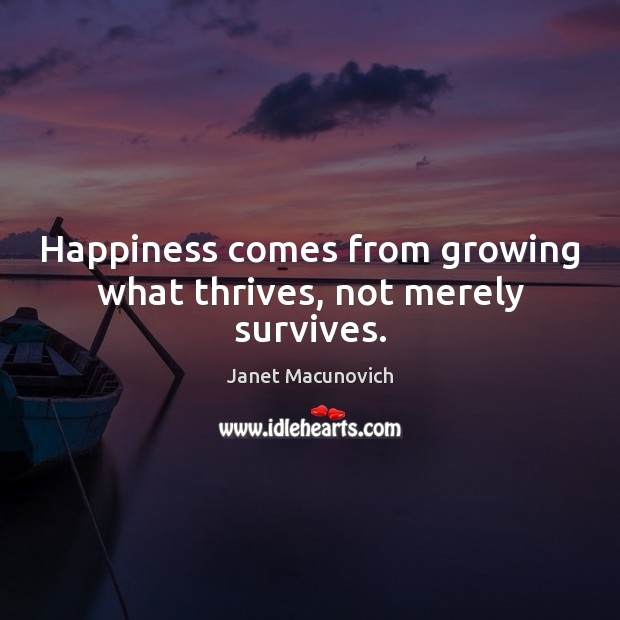 Happiness comes from growing what thrives, not merely survives. Janet Macunovich Picture Quote