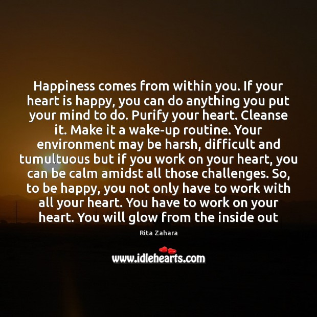 Happiness comes from within you. If your heart is happy, you can Rita Zahara Picture Quote
