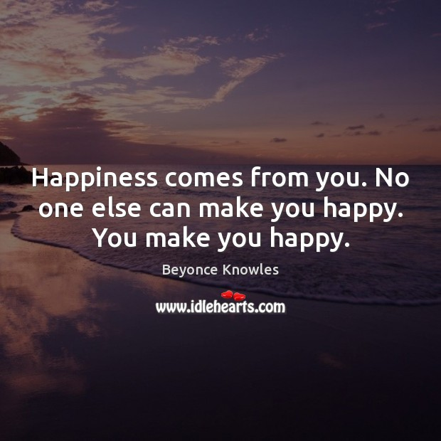 Happiness comes from you. No one else can make you happy. You make you happy. Beyonce Knowles Picture Quote
