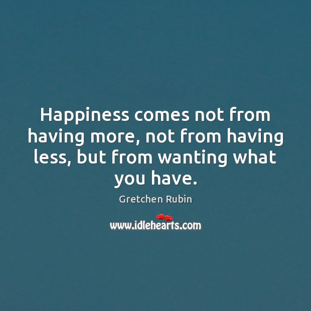 Happiness comes not from having more, not from having less, but from Gretchen Rubin Picture Quote