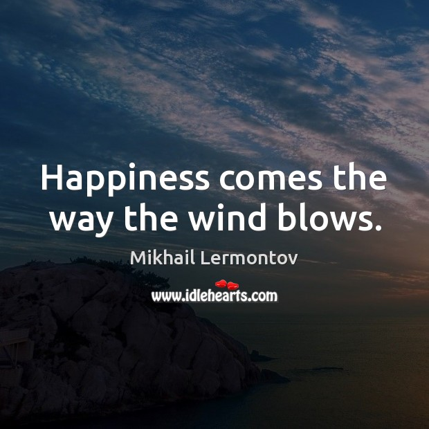 Happiness comes the way the wind blows. Mikhail Lermontov Picture Quote