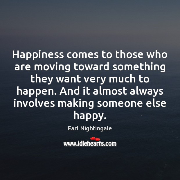 Happiness comes to those who are moving toward something they want very Earl Nightingale Picture Quote