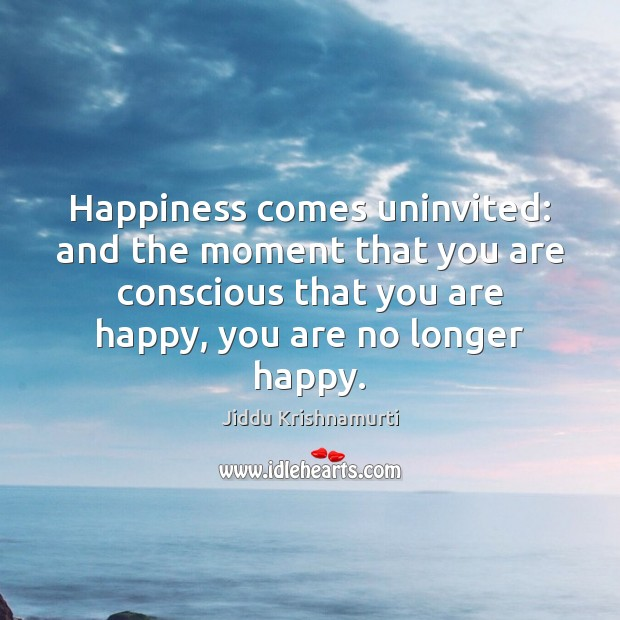 Happiness comes uninvited: and the moment that you are conscious that you Image