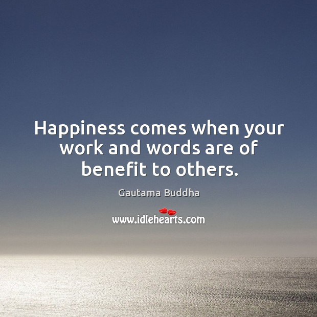 Happiness comes when your work and words are of benefit to others. Image