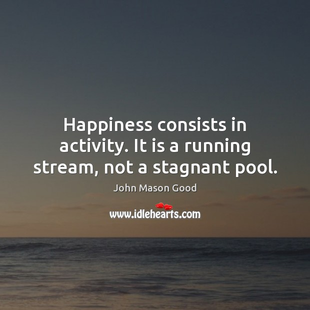 Happiness consists in activity. It is a running stream, not a stagnant pool. John Mason Good Picture Quote