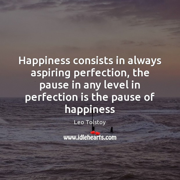 Happiness consists in always aspiring perfection, the pause in any level in Leo Tolstoy Picture Quote