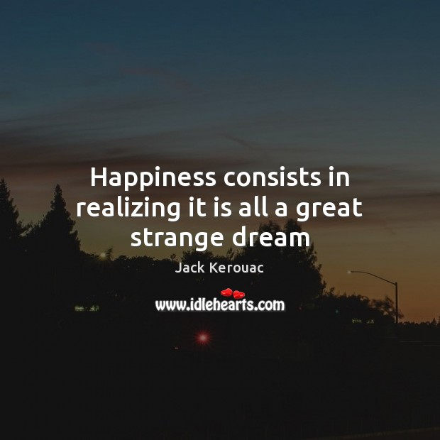 Happiness consists in realizing it is all a great strange dream Jack Kerouac Picture Quote