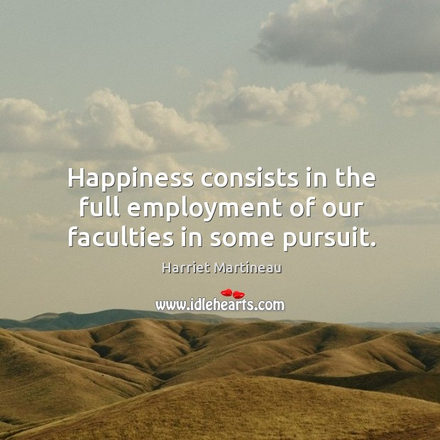 Happiness consists in the full employment of our faculties in some pursuit. Image