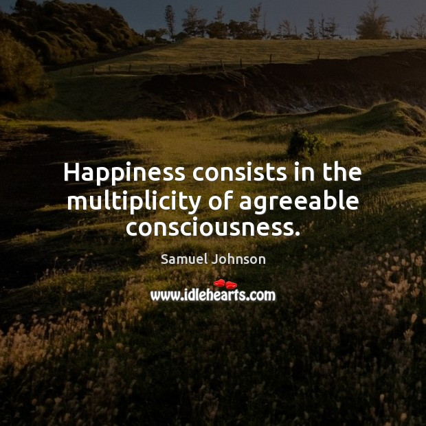 Image, Happiness consists in the multiplicity of agreeable consciousness.