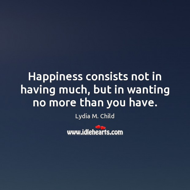 Image, Happiness consists not in having much, but in wanting no more than you have.