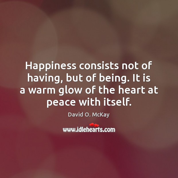 Happiness consists not of having, but of being. It is a warm David O. McKay Picture Quote