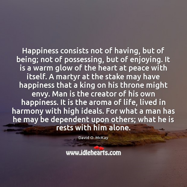 Happiness consists not of having, but of being; not of possessing, but David O. McKay Picture Quote