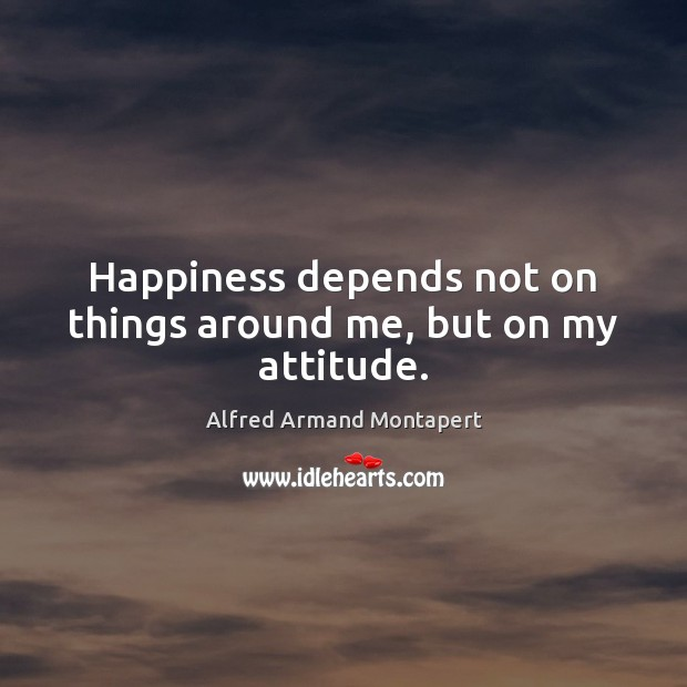 Happiness depends not on things around me, but on my attitude. Alfred Armand Montapert Picture Quote