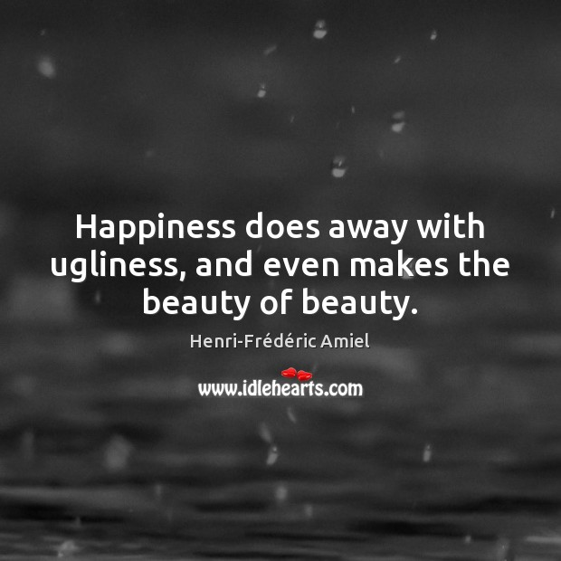 Happiness does away with ugliness, and even makes the beauty of beauty. Image