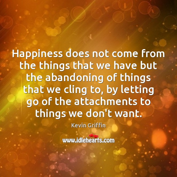 Happiness does not come from the things that we have but the Letting Go Quotes Image