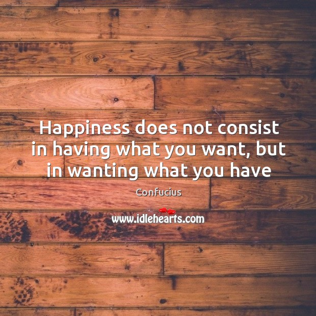 Happiness does not consist in having what you want, but in wanting what you have Image