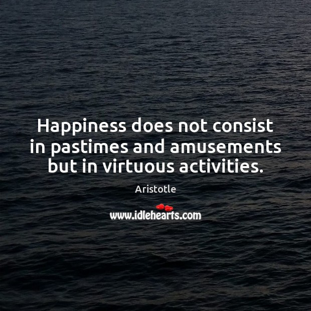 Image, Happiness does not consist in pastimes and amusements but in virtuous activities.