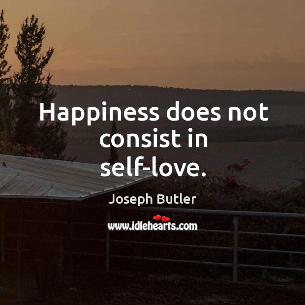 Happiness does not consist in self-love. Joseph Butler Picture Quote