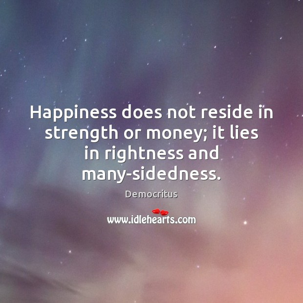 Happiness does not reside in strength or money; it lies in rightness and many-sidedness. Democritus Picture Quote